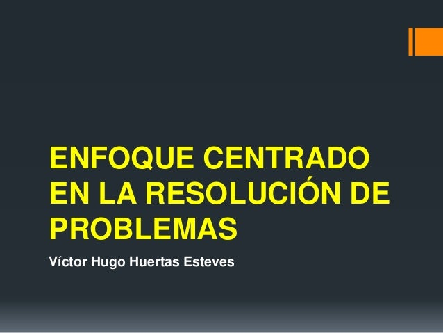 ENFOQUE CENTRADO EN LA RESOLUCIÓN DE PROBLEMAS Víctor Hugo Huertas Esteves