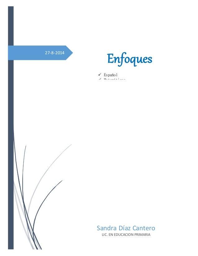 27-8-2014 Sandra Díaz Cantero LIC. EN EDUCACION PRIMARIA Enfoques  Español  Matemáticas  Ciencias naturales