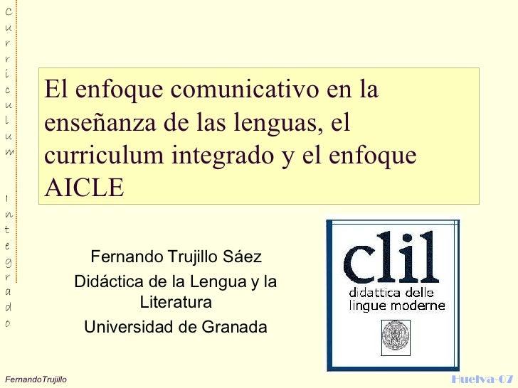 El enfoque comunicativo en la enseñanza de las lenguas, el curriculum integrado y el enfoque AICLE  Fernando Trujillo Sáez...
