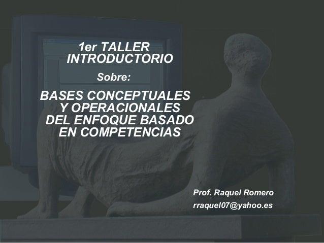 1er TALLERINTRODUCTORIOSobre:BASES CONCEPTUALESY OPERACIONALESDEL ENFOQUE BASADOEN COMPETENCIASProf. Raquel Romerorraquel0...
