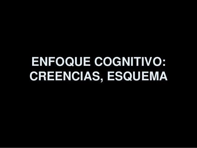ENFOQUE COGNITIVO: CREENCIAS, ESQUEMA