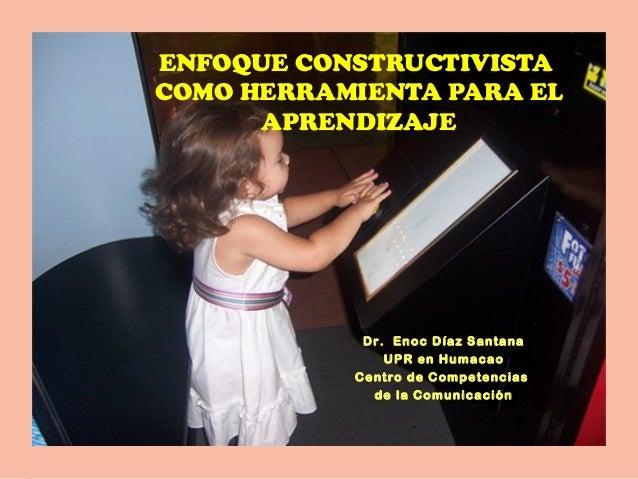 ENFOQUE CONSTRUCTIVISTA COMO HERRAMIENTA PARA EL APRENDIZAJE Dr. Enoc Díaz Santana UPR en Humacao Centro de Competencias d...