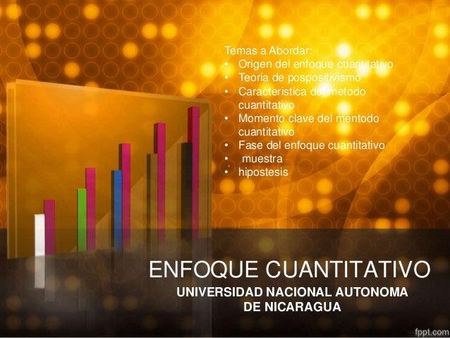ENFOQUE CUANTITATIVOUNIVERSIDAD NACIONAL AUTONOMADE NICARAGUATemas a Abordar:• Origen del enfoque cuantitativo• Teoria de ...