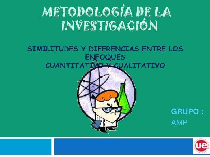 METODOLOGÍA DE LA <br />    INVESTIGACIÓN<br />SIMILITUDES Y DIFERENCIAS ENTRE LOS ENFOQUES CUANTITATIVO Y CUALITATIVO<b...