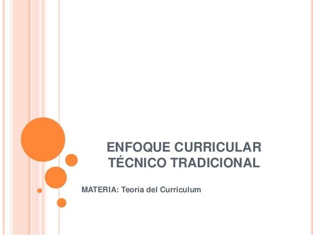 ENFOQUE CURRICULAR TÉCNICO TRADICIONAL MATERIA: Teoría del Curriculum
