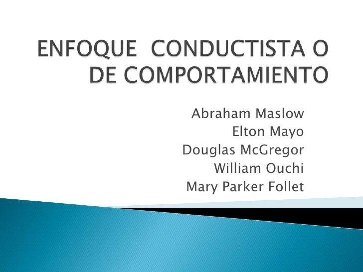 ENFOQUE  CONDUCTISTA O DE COMPORTAMIENTO<br />Abraham Maslow<br />Elton Mayo<br />Douglas McGregor<br />William Ouchi<br /...