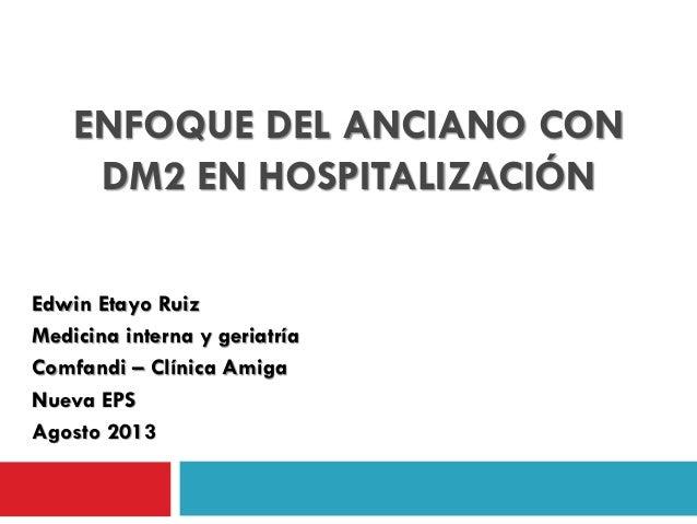 ENFOQUE DEL ANCIANO CON DM2 EN HOSPITALIZACIÓN Edwin Etayo Ruiz Medicina interna y geriatría Comfandi – Clínica Amiga Nuev...