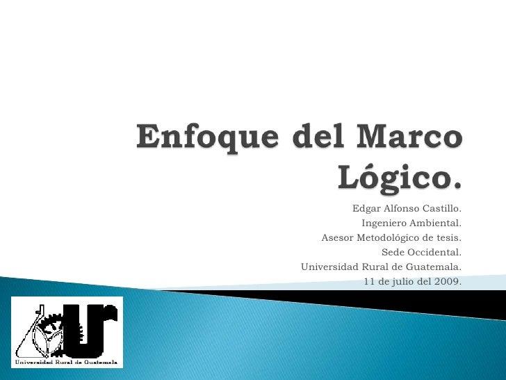 Enfoque del Marco Lógico.<br />Edgar Alfonso Castillo.<br />Ingeniero Ambiental.<br />Asesor Metodológico de tesis.<br />S...