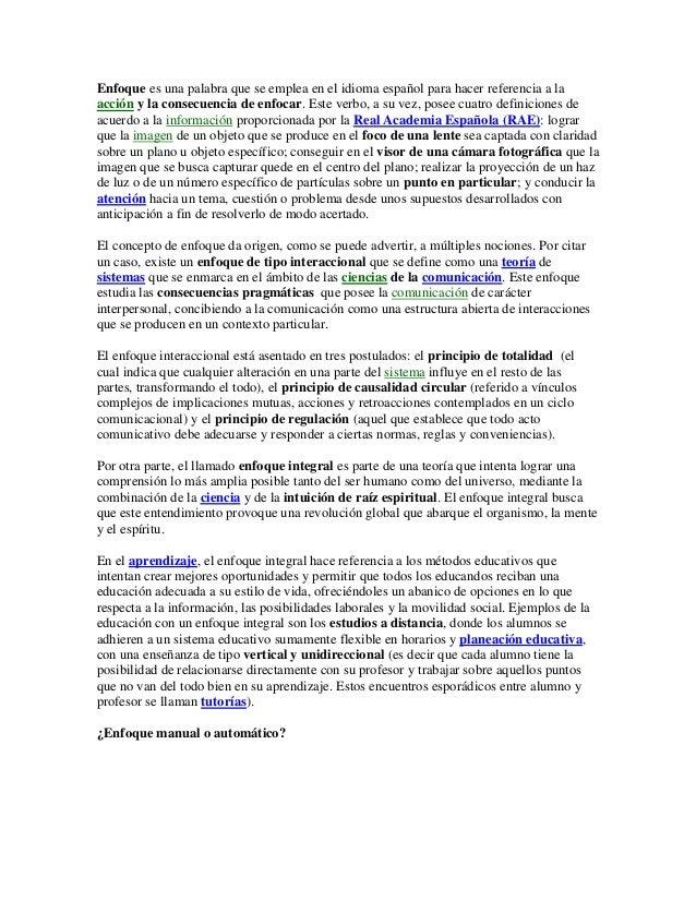 Enfoque es una palabra que se emplea en el idioma español para hacer referencia a la acción y la consecuencia de enfocar. ...