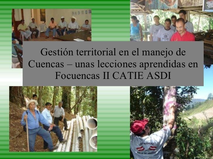 Gestión territorial en el manejo de Cuencas – unas lecciones aprendidas en Focuencas II CATIE ASDI