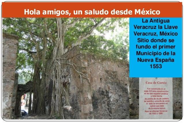 La Antigua Veracruz la Llave Veracruz, México Sitio donde se fundo el primer Municipio de la Nueva España 1553 Hola amigos...
