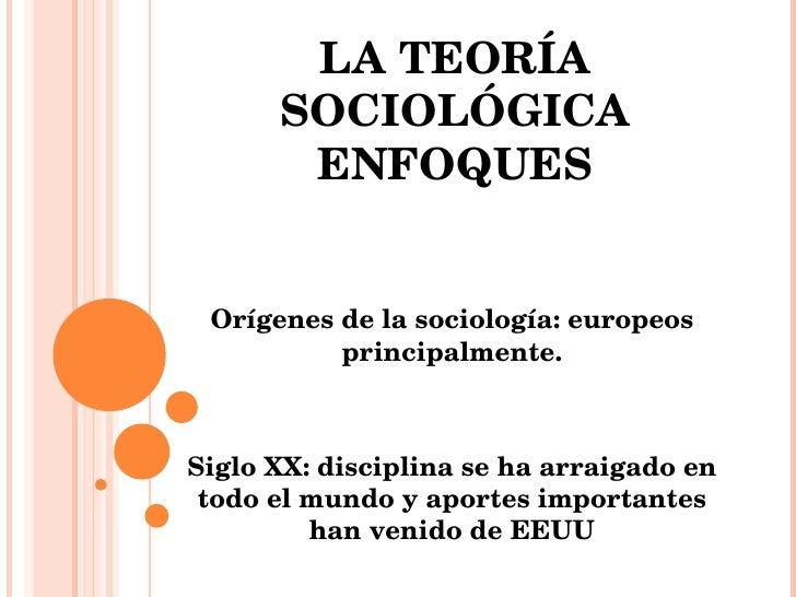 LA TEORÍA SOCIOLÓGICA ENFOQUES Orígenes de la sociología: europeos principalmente. Siglo XX: disciplina se ha arraigado en...