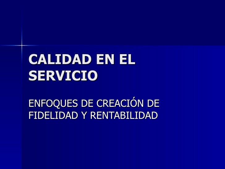 CALIDAD EN EL SERVICIO ENFOQUES DE CREACIÓN DE FIDELIDAD Y RENTABILIDAD