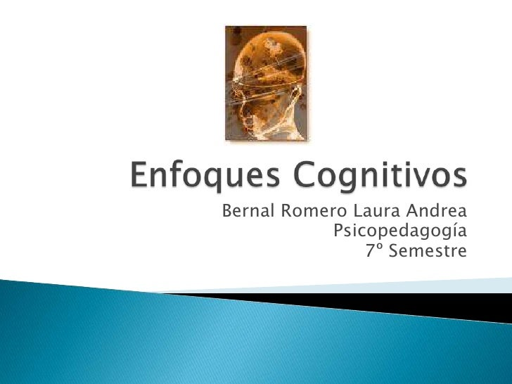 Enfoques Cognitivos<br />Bernal Romero Laura Andrea <br />Psicopedagogía<br />7º Semestre<br />