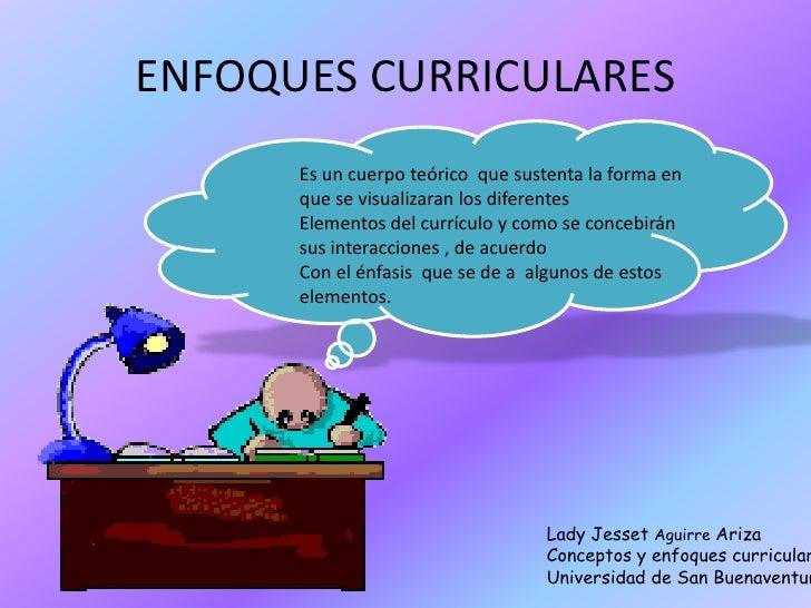 ENFOQUES CURRICULARES      Es un cuerpo teórico que sustenta la forma en      que se visualizaran los diferentes      Elem...