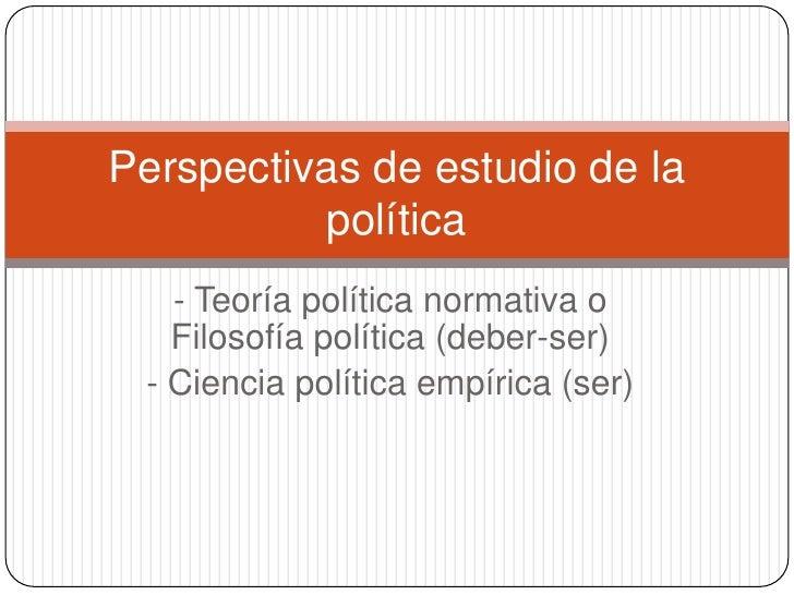 - Teoría política normativa o Filosofía política (deber-ser)<br />- Ciencia política empírica (ser)<br />Perspectivasde es...
