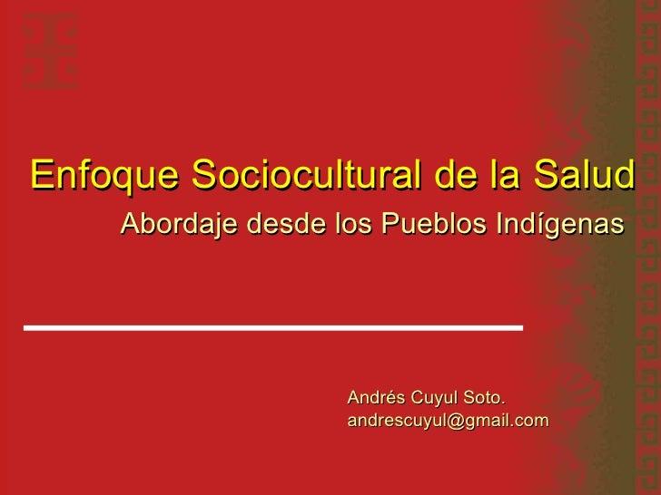 Enfoque Sociocultural de la Salud Abordaje desde los Pueblos Indígenas   Andrés Cuyul Soto. andrescuyul@gmail.com