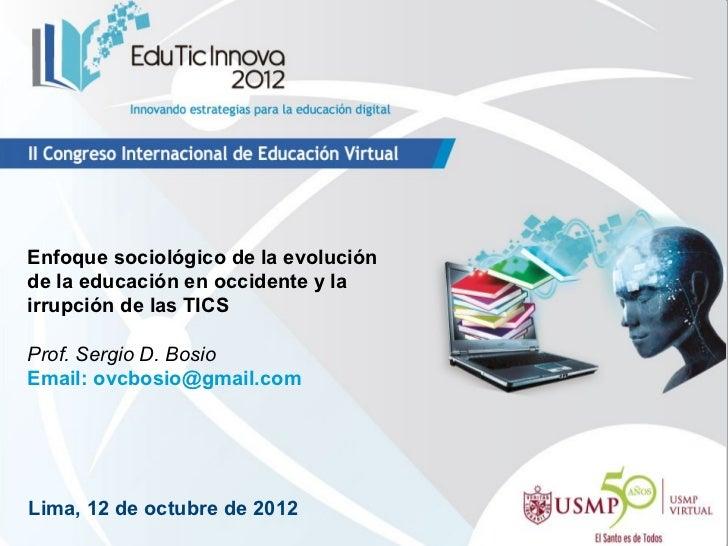 Enfoque sociológico de la evoluciónde la educación en occidente y lairrupción de las TICSProf. Sergio D. BosioEmail: ovcbo...
