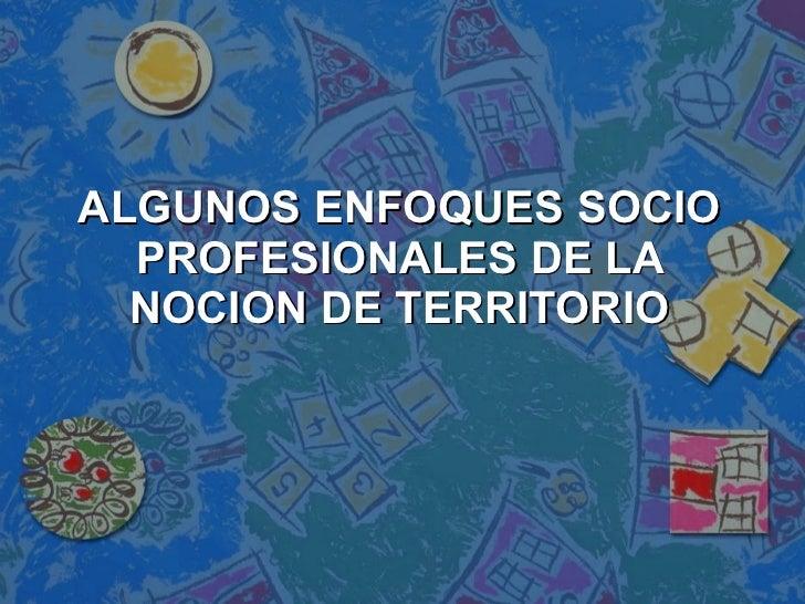 ALGUNOS ENFOQUES SOCIO PROFESIONALES DE LA NOCION DE TERRITORIO