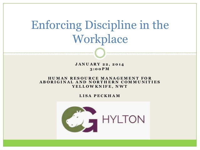 Enforcing Discipline in the Workplace JANUARY 22, 2014 3:00PM HUMAN RESOURCE MANAGEMENT FOR ABORIGINAL AND NORTHERN COMMUN...