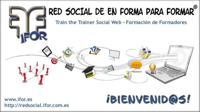 Train the Trainer Social Web - Formación de Formadores  www.ifor.es http://redsocial.ifor.com.es