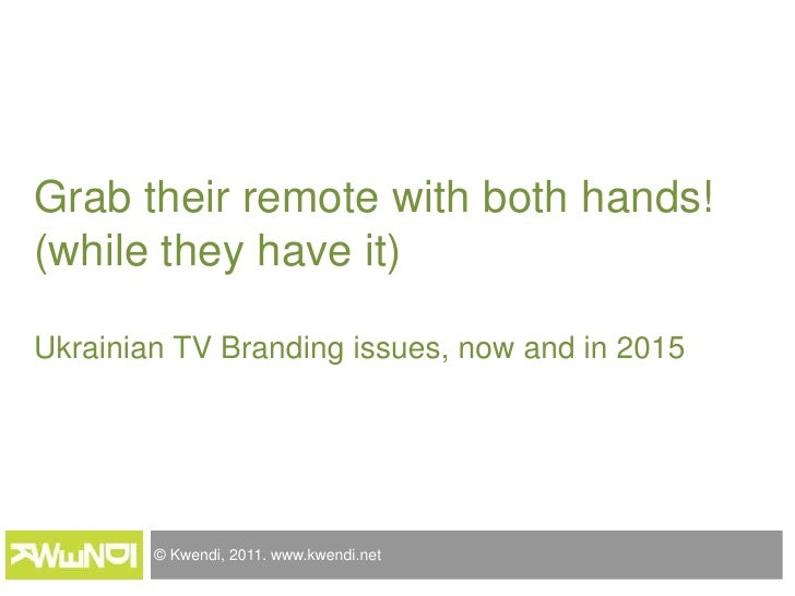 Grab their remote with both hands!(while they have it)Ukrainian TV Branding issues, now and in 2015<br />