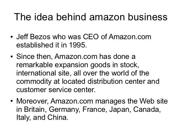 The idea behind amazon business●   Jeff Bezos who was CEO of Amazon.com    established it in 1995.●   Since then, Amazon.c...