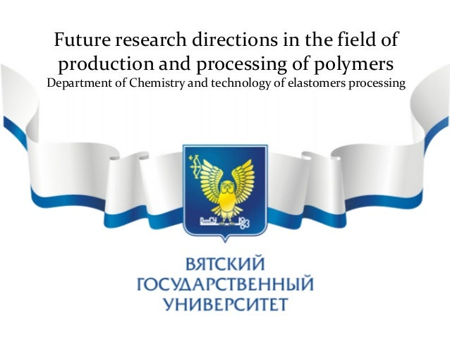 Future research directions in the field of production and processing of polymers Department of Chemistry and technology of...