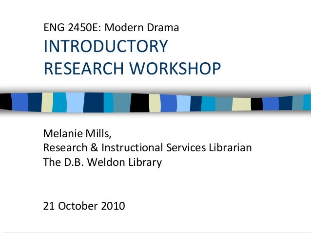 ENG 2450E: Modern Drama INTRODUCTORY RESEARCH WORKSHOP Melanie Mills, Research & Instructional Services Librarian The D.B....