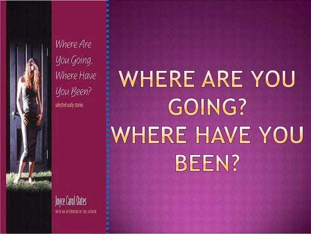 Where have you been, Where are you going?