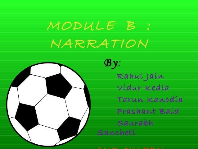 MODULE B : NARRATION By: Rahul Jain Vidur Kedia Tarun Kanodia Prashant Baid Saurabh Sancheti