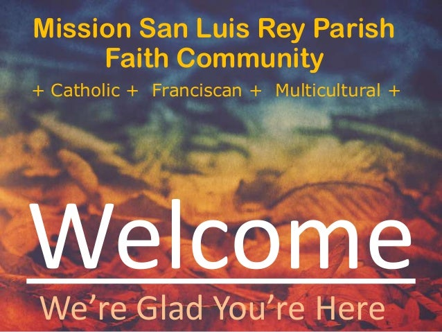 Mission San Luis Rey Parish Faith Community + Catholic + Franciscan + Multicultural +  Welcome We're Glad You're Here