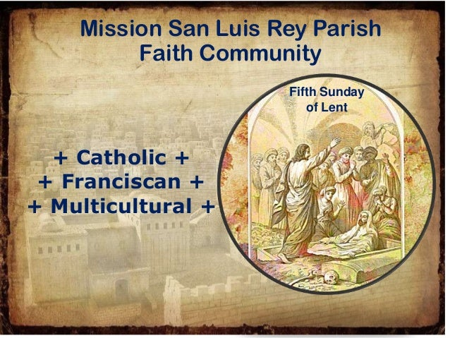 + Catholic + + Franciscan + + Multicultural + Mission San Luis Rey Parish Faith Community Fifth Sunday of Lent