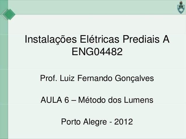 Instalações Elétricas Prediais A ENG04482 Prof. Luiz Fernando Gonçalves AULA 6 – Método dos Lumens Porto Alegre - 2012
