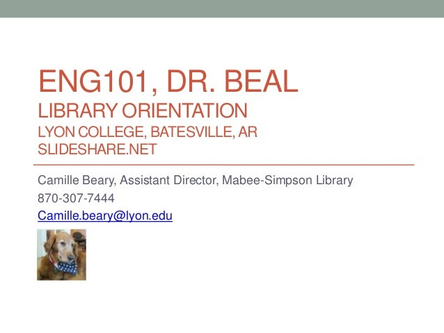 ENG101, DR. BEAL LIBRARY ORIENTATION LYON COLLEGE, BATESVILLE,AR SLIDESHARE.NET Camille Beary, Assistant Director, Mabee-S...