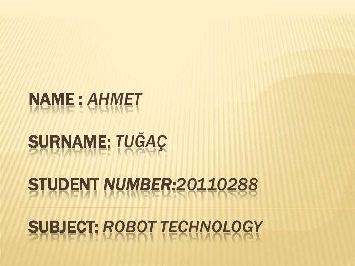 NAME : AHMETSURNAME: TUĞAÇSTUDENT NUMBER:20110288SUBJECT: ROBOT TECHNOLOGY