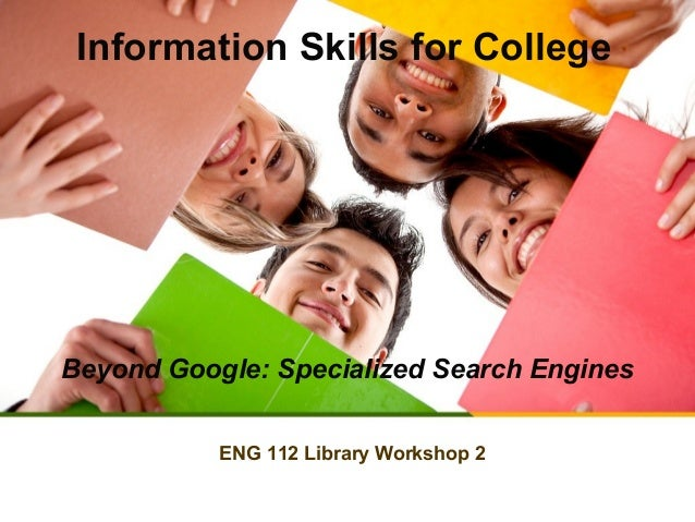 Information Skills for College  Beyond Google: Specialized Search Engines ENG 112 Library Workshop 2