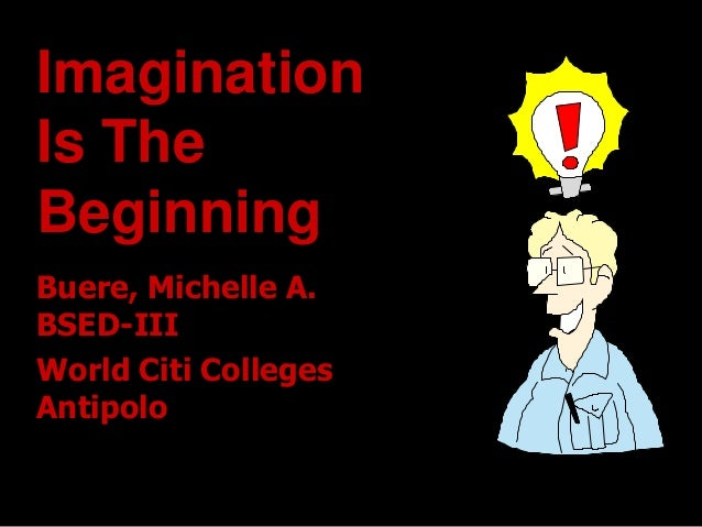 Imagination Is The Beginning Buere, Michelle A. BSED-III World Citi Colleges Antipolo