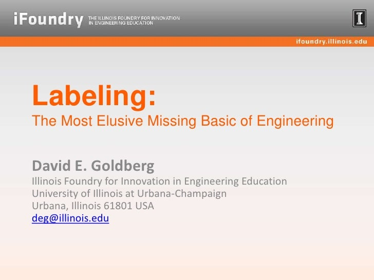 Labeling:The Most Elusive Missing Basic of Engineering<br />David E. GoldbergIllinois Foundry for Innovation in Engineerin...