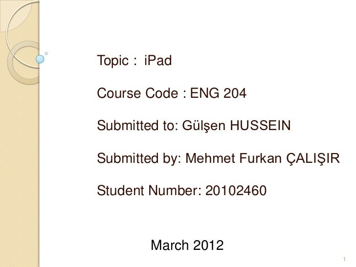 Topic : iPadCourse Code : ENG 204Submitted to: Gülşen HUSSEINSubmitted by: Mehmet Furkan ÇALIŞIRStudent Number: 20102460  ...
