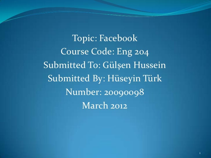 Topic: Facebook    Course Code: Eng 204Submitted To: Gülşen Hussein Submitted By: Hüseyin Türk     Number: 20090098       ...