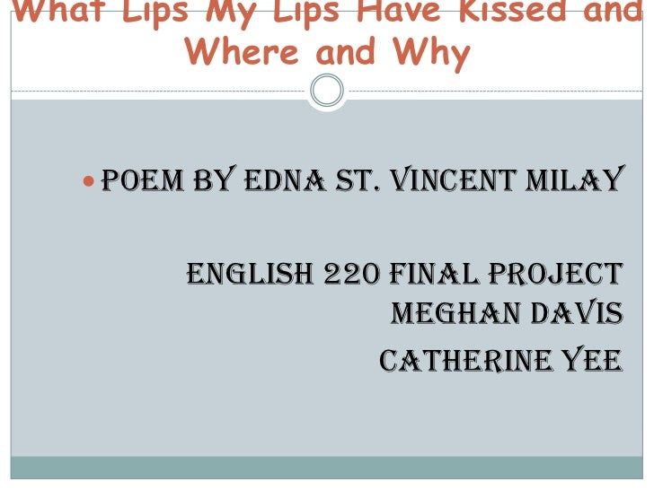 What Lips My Lips Have Kissed and         Where and Why    Poem by Edna St. Vincent Milay         English 220 Final Proje...