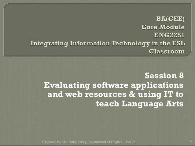 Session 8 Evaluating software applications and web resources & using IT to teach Language Arts 1Prepared by Ms. Ruby Yang,...