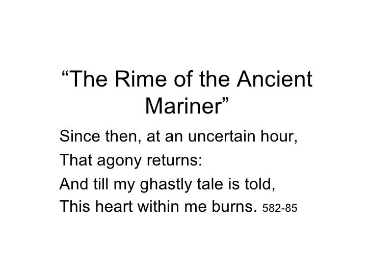 """The Rime of the Ancient       Mariner""Since then, at an uncertain hour,That agony returns:And till my ghastly tale is tol..."