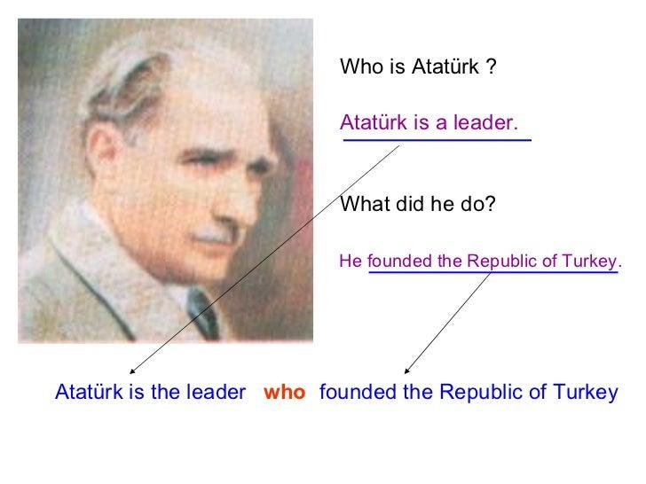 Who is Atatürk ? Atatürk is a leader. What did he do? He founded the Republic of Turkey. Atatürk is the leader who founded...