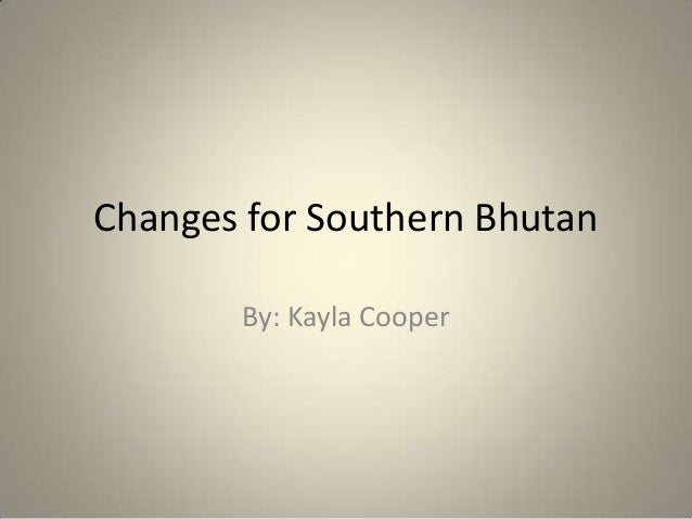 Changes for Southern Bhutan By: Kayla Cooper
