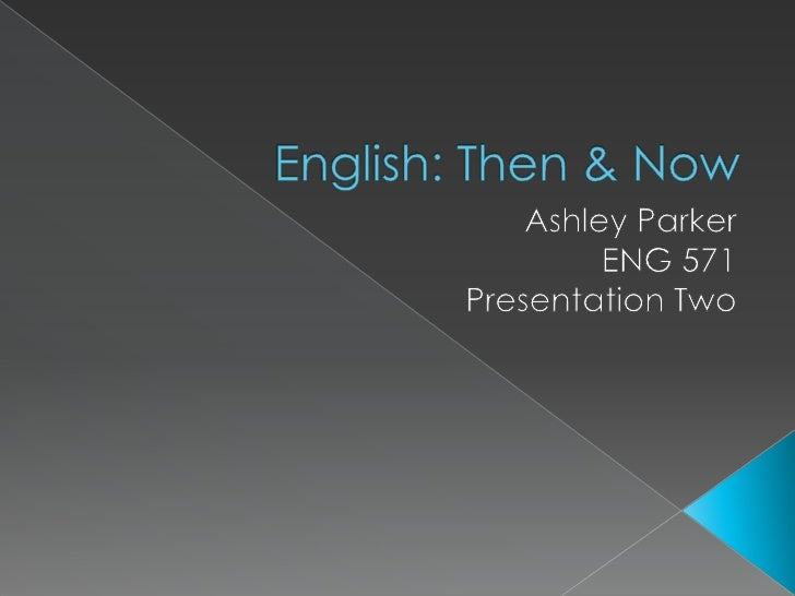 English: Then & Now<br />Ashley Parker<br />ENG 571<br />Presentation Two<br />