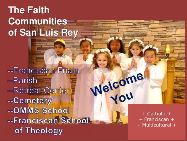 The Faith Communities of San Luis Rey + Catholic + + Franciscan + + Multicultural +