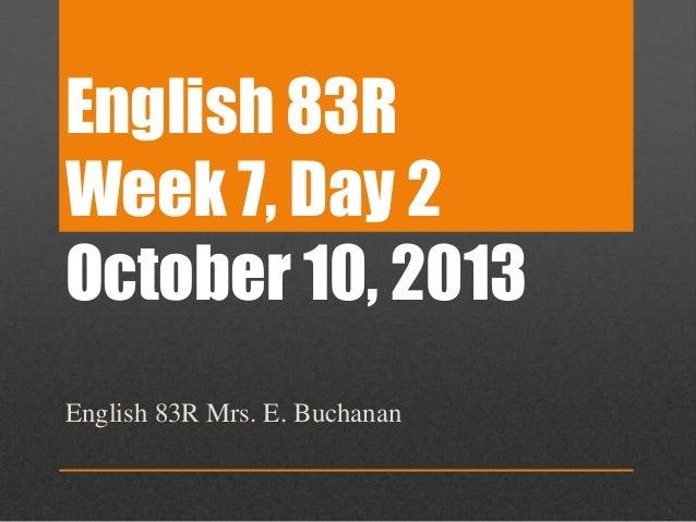 English 83R Week 7, Day 2 October 10, 2013 English 83R Mrs. E. Buchanan