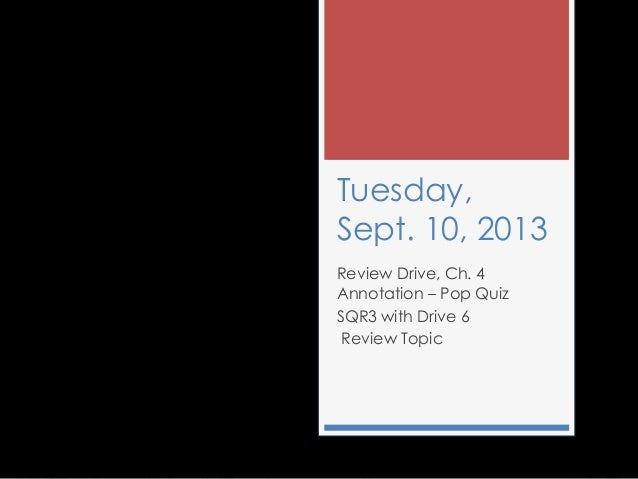 Tuesday, Sept. 10, 2013 Review Drive, Ch. 4 Annotation – Pop Quiz SQR3 with Drive 6 Review Topic